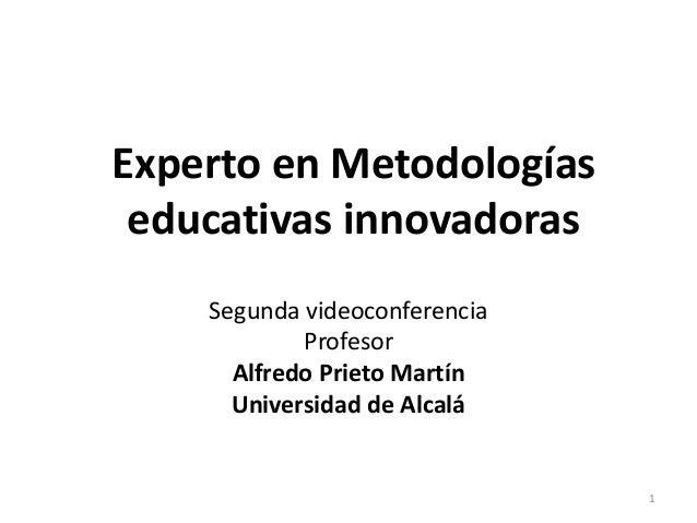 Experto en Metodologías educativas innovadoras Segunda videoconferencia Profesor Alfredo Prieto Martín Universidad de Alca...