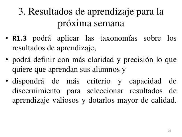 3. Resultados de aprendizaje para la próxima semana • R1.3 podrá aplicar las taxonomías sobre los resultados de aprendizaj...