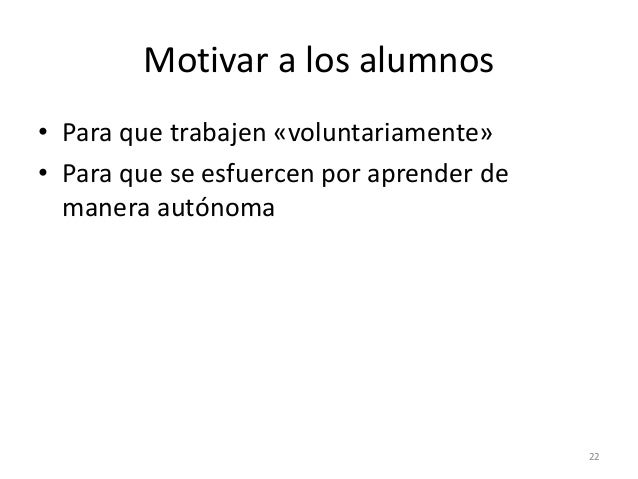 Motivar a los alumnos • Para que trabajen «voluntariamente» • Para que se esfuercen por aprender de manera autónoma 22