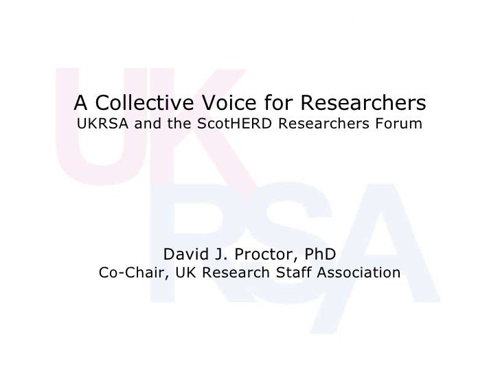 A Collective Voice for Researchers UKRSA and the ScotHERD Researchers Forum David J. Proctor, PhD Co-Chair, UK Research St...