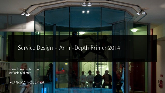 Service Design – An In-Depth Primer 2014  www.florianvollmer.com @florianvollmer