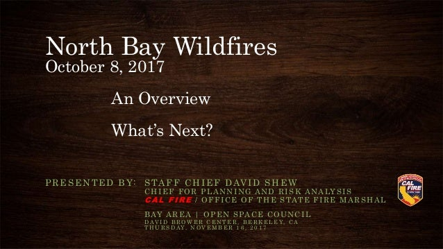 North Bay Wildfires October 8, 2017 An Overview What's Next? PRESENTED BY: STAFF CHIEF DAVID SHEW C H I E F F O R P L A N ...