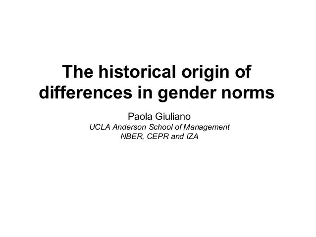 The historical origin of differences in gender norms Paola Giuliano UCLA Anderson School of Management NBER, CEPR and IZA