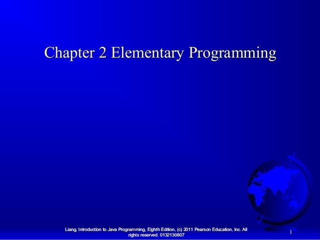Chapter 2 Elementary Programming  Liang, Introduction to Java Programming, Eighth Edition, (c) 2011 Pearson Education, Inc...