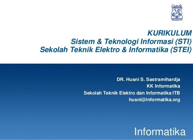 1 Informatika KURIKULUM Sistem & Teknologi Informasi (STI) Sekolah Teknik Elektro & Informatika (STEI) DR. Husni S. Sastra...