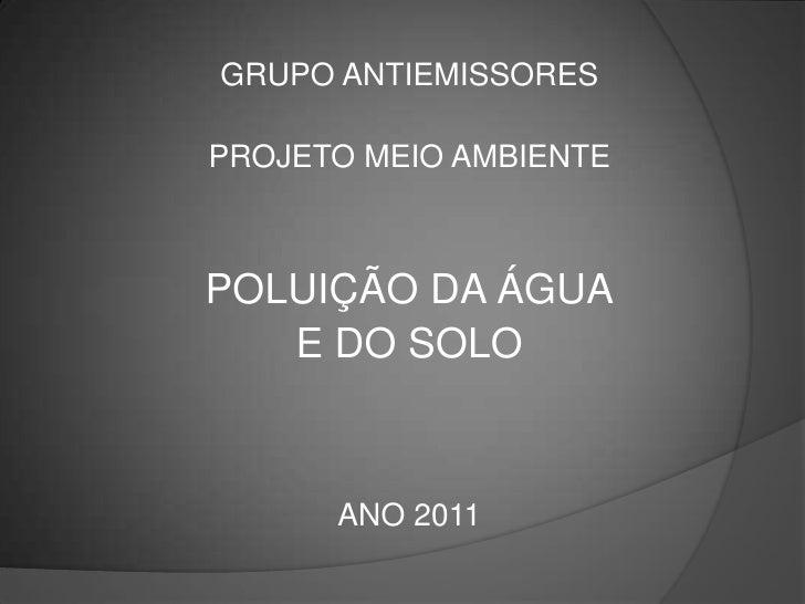 GRUPO ANTIEMISSORES<br />PROJETO MEIO AMBIENTE<br />POLUIÇÃO DA ÁGUA<br />E DO SOLO<br />ANO 2011<br />