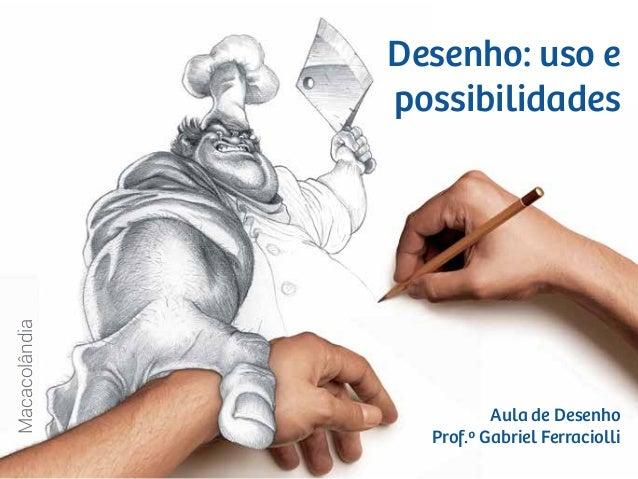 Macacolândia Aula de Desenho Prof.º Gabriel Ferraciolli Desenho: uso e possibilidades