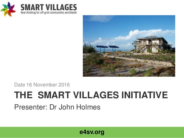 e4sv.org THE SMART VILLAGES INITIATIVE Date 16 November 2016 Presenter: Dr John Holmes