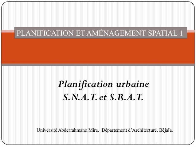 PLANIFICATION ET AMÉNAGEMENT SPATIAL 1 Planification urbaine S.N.A.T.et S.R.A.T. Université Abderrahmane Mira. Département...