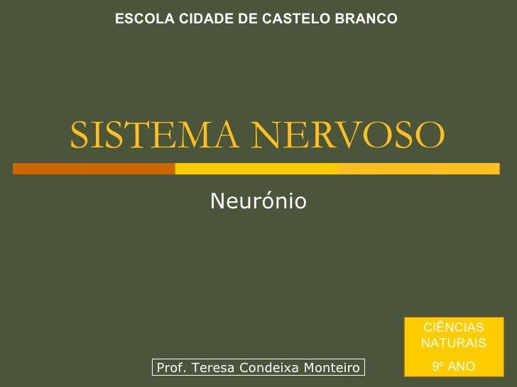 SISTEMA NERVOSO Neurónio ESCOLA CIDADE DE CASTELO BRANCO CIÊNCIAS NATURAIS 9º ANO Prof. Teresa Condeixa Monteiro