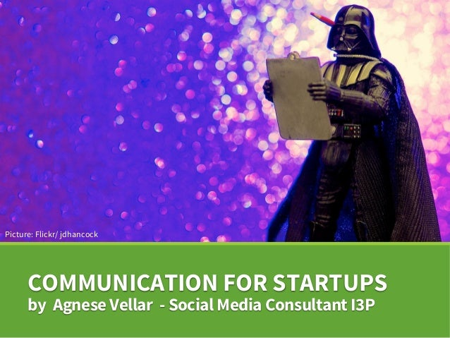 COMMUNICATION FOR STARTUPS by Agnese Vellar - Social Media Consultant I3P Picture: Flickr/ jdhancock