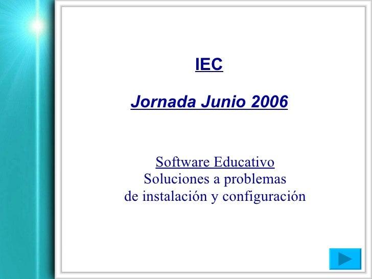 IEC   Jornada Junio 2006        Software Educativo    Soluciones a problemas de instalación y configuración