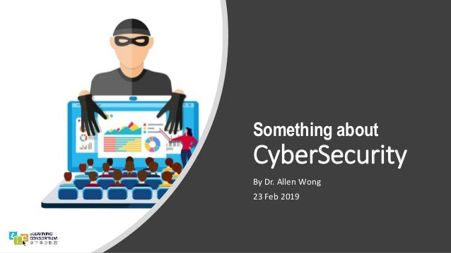Something about CyberSecurity By Dr. Allen Wong 23 Feb 2019