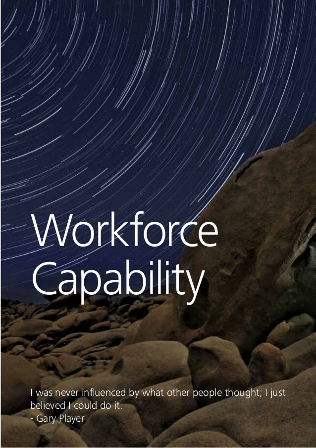 46 Workforce Capability Every industry is undergoing rapid technological, demographic or regulatory change, driving the ne...