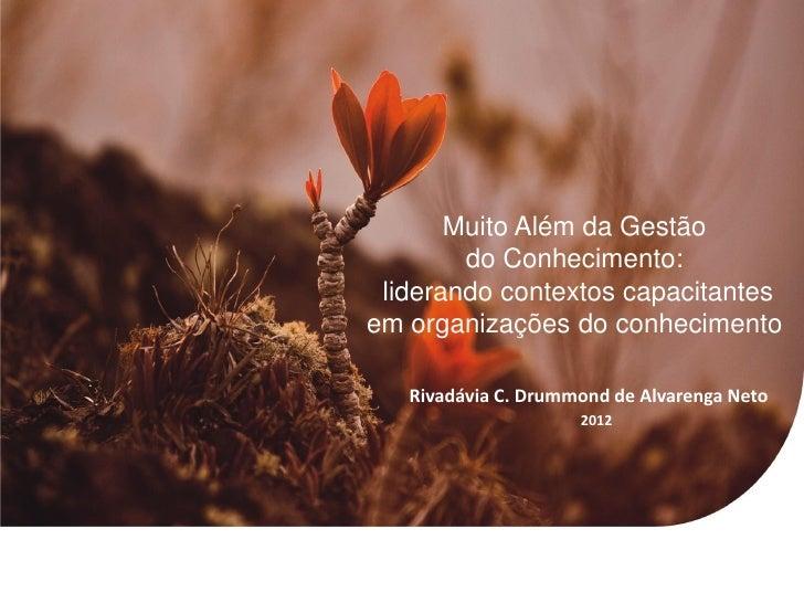 Muito Além da Gestão        do Conhecimento: liderando contextos capacitantesem organizações do conhecimento   Rivadávia C...