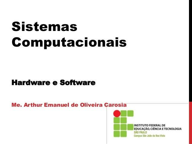 Sistemas Computacionais Hardware e Software Me. Arthur Emanuel de Oliveira Carosia