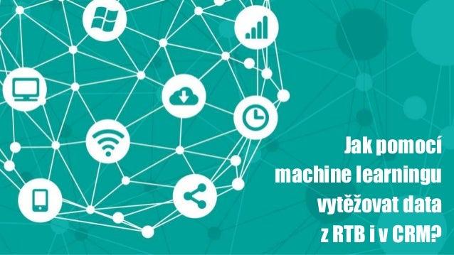 Jak pomocí machine learningu vytěžovat data z RTB i v CRM?