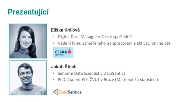 Prezentující Eliška Králová • Digital Data Manager v České spořitelně • Vedení týmu zaměřeného na zpracování a aktivaci on...