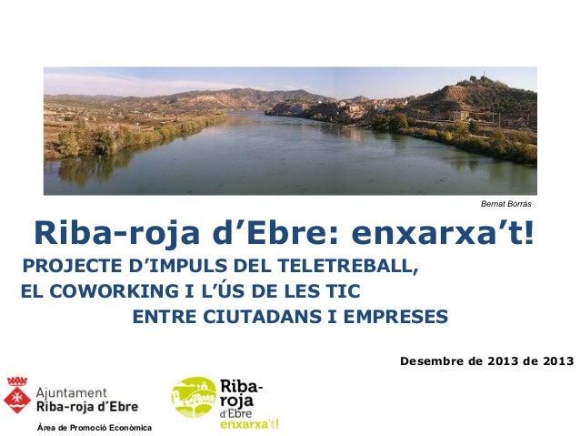 Bernat Borràs  Riba-roja d'Ebre: enxarxa't! PROJECTE D'IMPULS DEL TELETREBALL, EL COWORKING I L'ÚS DE LES TIC ENTRE CIUTAD...