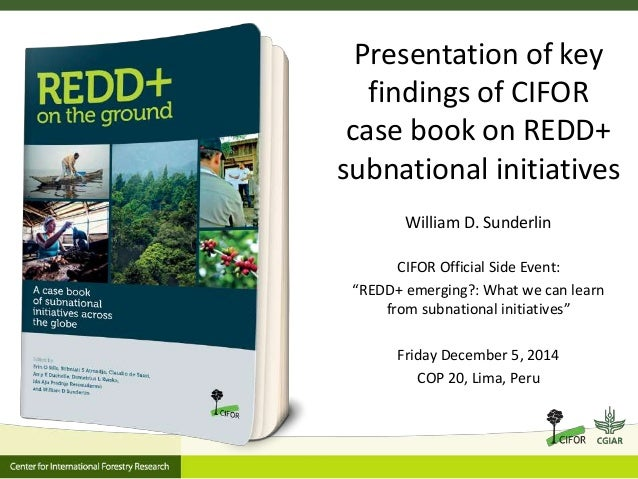 Presentation of key  findings of CIFOR  case book on REDD+  subnational initiatives  William D. Sunderlin  CIFOR Official ...