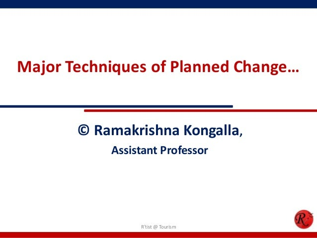 Major Techniques of Planned Change…       © Ramakrishna Kongalla,           Assistant Professor                Rtist @ Tou...