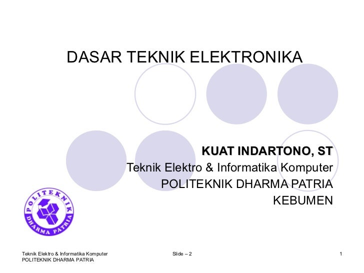 DASAR TEKNIK ELEKTRONIKA KUAT INDARTONO, ST Teknik Elektro & Informatika Komputer POLITEKNIK DHARMA PATRIA KEBUMEN Teknik ...