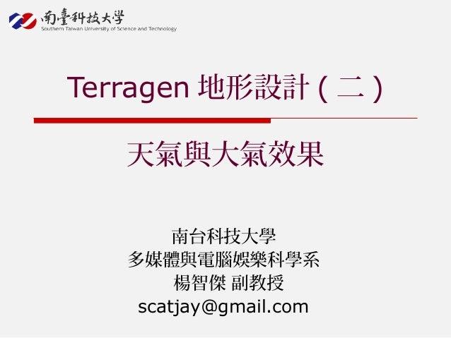 南台科技大學 多媒體與電腦娛樂科學系 楊智傑 副教授 scatjay@gmail.com Terragen 地形設計 ( 二 ) 天氣與大氣效果