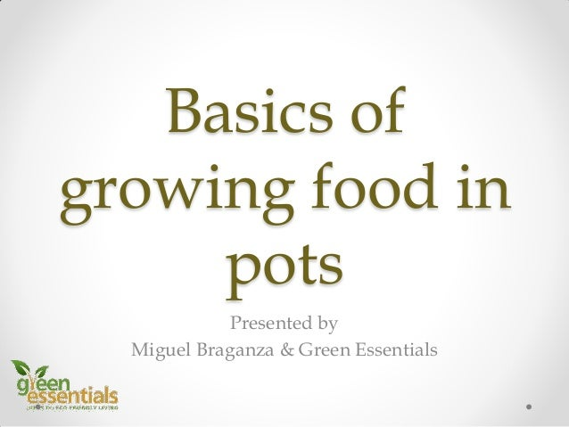 Basics of growing food in pots Presented by Miguel Braganza & Green Essentials