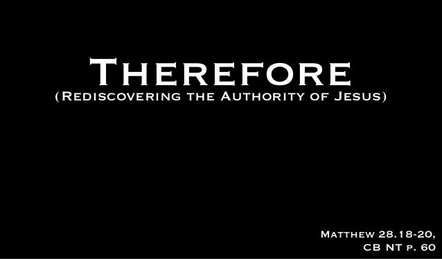 Therefore(Rediscovering the Authority of Jesus)                              Matthew 28.18-20,                            ...