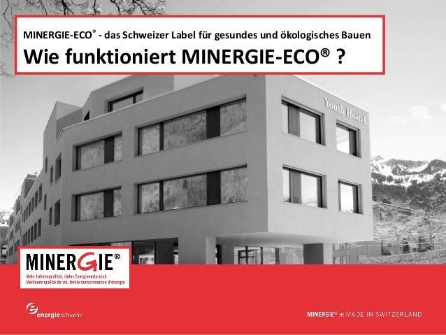 www.minergie.ch  MINERGIE-ECO® - das Schweizer Label für gesundes und ökologisches Bauen  Wie funktioniert MINERGIE-ECO® ?