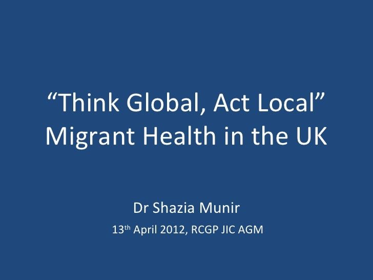 """Think Global, Act Local""Migrant Health in the UK         Dr Shazia Munir     13th April 2012, RCGP JIC AGM"