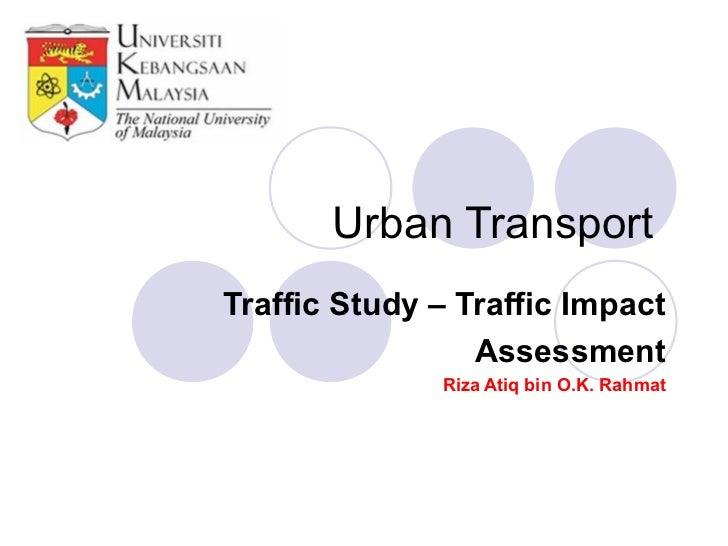 Urban TransportTraffic Study – Traffic Impact                 Assessment              Riza Atiq bin O.K. Rahmat