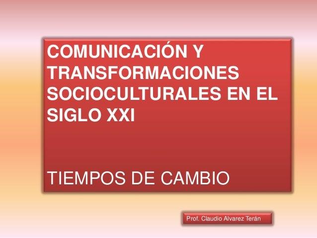 Prof. Claudio Alvarez Terán COMUNICACIÓN Y TRANSFORMACIONES SOCIOCULTURALES EN EL SIGLO XXI TIEMPOS DE CAMBIO