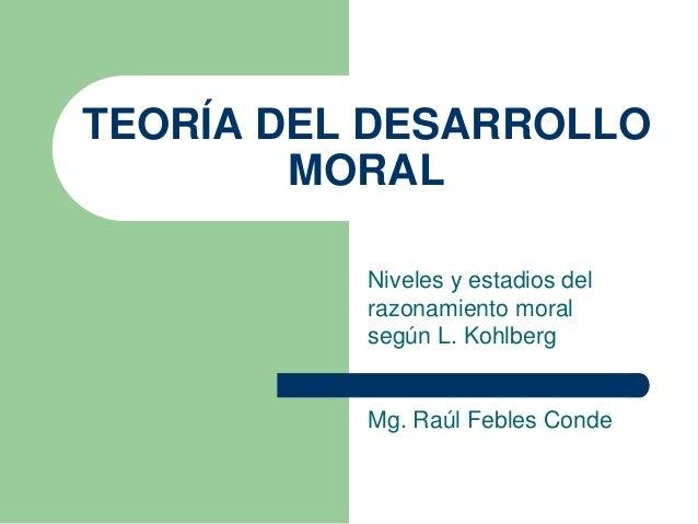 TEORÍA DEL DESARROLLO MORAL Niveles y estadios del razonamiento moral según L. Kohlberg Mg. Raúl Febles Conde
