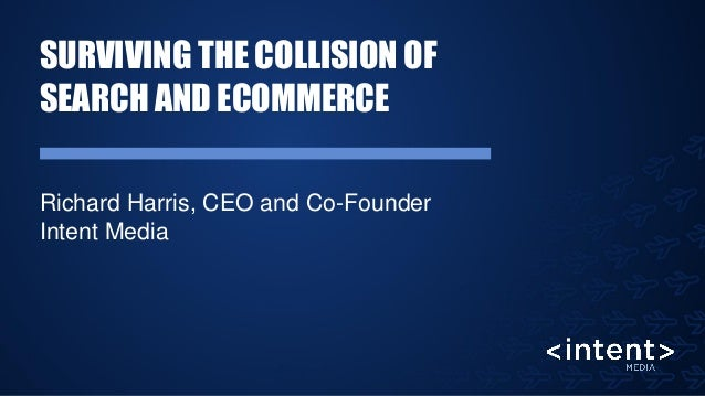 SURVIVING THE COLLISION OF SEARCH AND ECOMMERCE Richard Harris, CEO and Co-Founder Intent Media