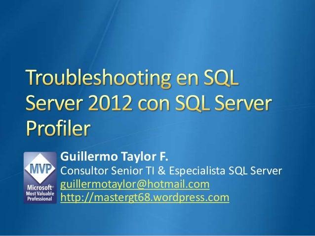 Guillermo Taylor F. Consultor Senior TI & Especialista SQL Server guillermotaylor@hotmail.com http://mastergt68.wordpress....