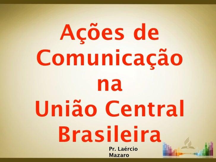 Ações deComunicação     naUnião Central  Brasileira      Pr. Laércio      Mazaro