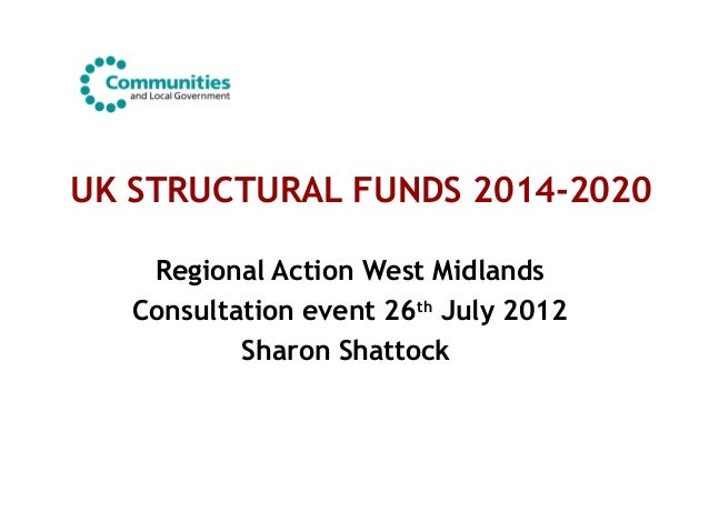 UK STRUCTURAL FUNDS 2014-2020Regional Action West MidlandsConsultation event 26thJuly 2012Sharon Shattock
