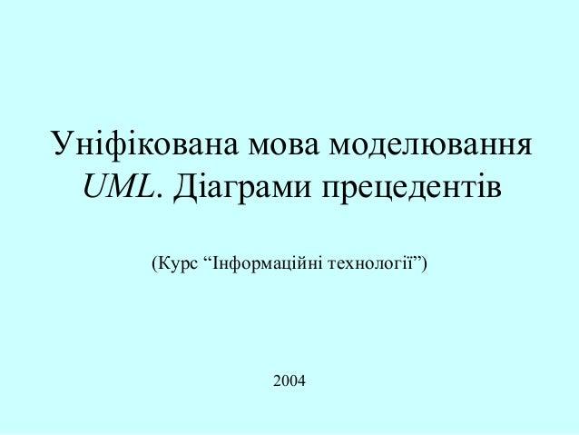 """Уніфікована мова моделювання UML. Діаграми прецедентів (Курс """"Інформаційні технології"""")  2004"""
