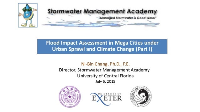 Flood Impact Assessment in Mega Cities under Urban Sprawl and Climate Change (Part I) Ni-Bin Chang, Ph.D., P.E. Director, ...