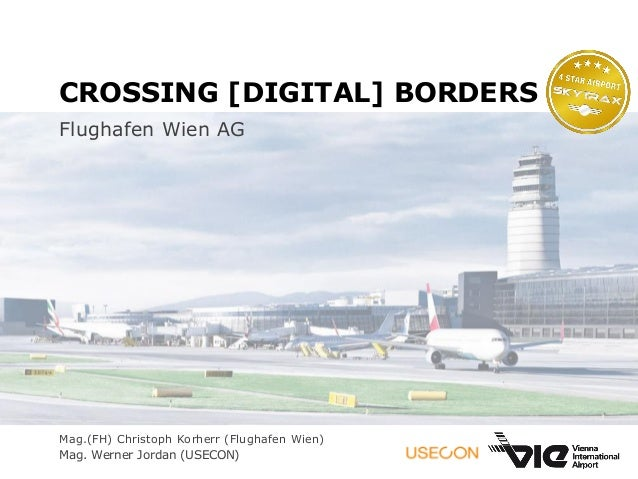 CROSSING [DIGITAL] BORDERS Flughafen Wien AG Mag.(FH) Christoph Korherr (Flughafen Wien) Mag. Werner Jordan (USECON)