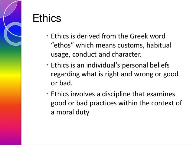 """Ethics  Ethics is derived from the Greek word """"ethos"""" which means customs, habitual usage, conduct and character.  Ethic..."""
