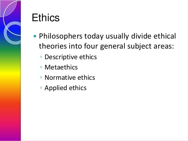 Ethics   Philosophers today usually divide ethical theories into four general subject areas: ◦ ◦ ◦ ◦  Descriptive ethics ...