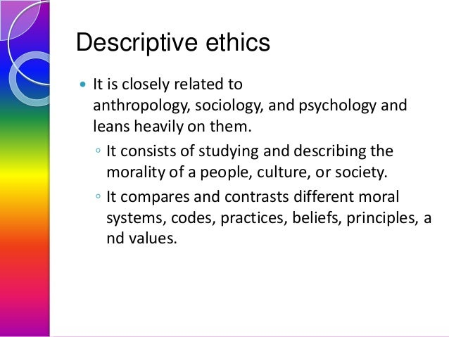 Descriptive ethics   It is closely related to anthropology, sociology, and psychology and leans heavily on them. ◦ It con...