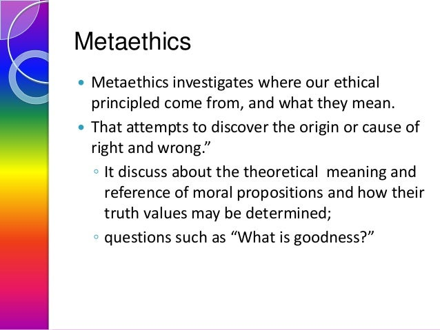 Metaethics Metaethics investigates where our ethical principled come from, and what they mean.  That attempts to discover...