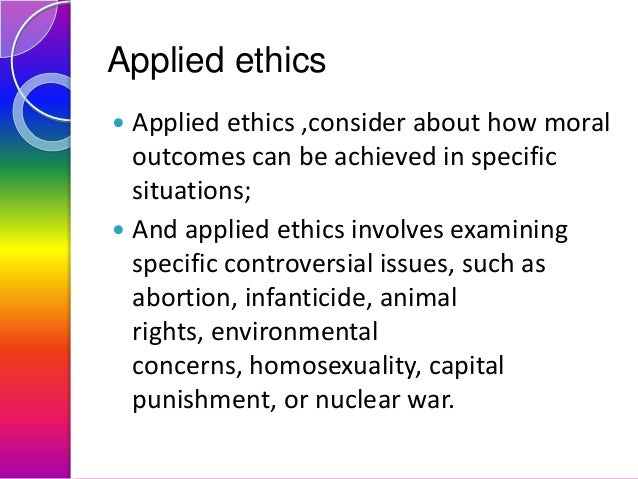 Applied ethics Applied ethics ,consider about how moral outcomes can be achieved in specific situations;  And applied eth...