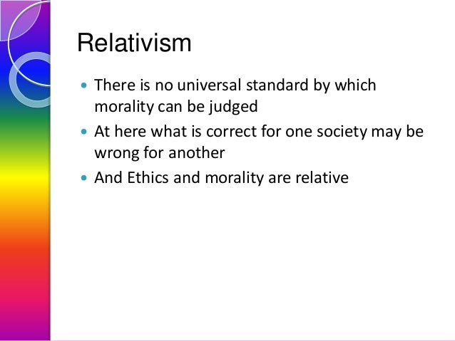 Relativism There is no universal standard by which morality can be judged  At here what is correct for one society may be...