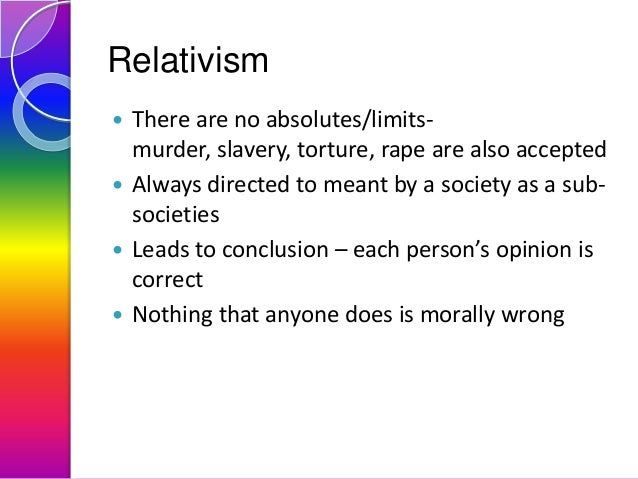 Relativism There are no absolutes/limitsmurder, slavery, torture, rape are also accepted  Always directed to meant by a s...