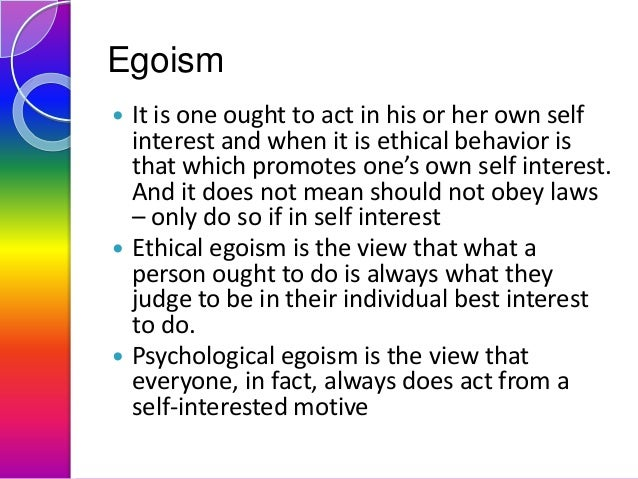 Egoism       It is one ought to act in his or her own self interest and when it is ethical behavior is that which promo...