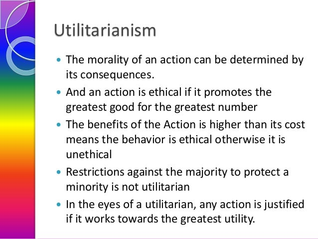 Utilitarianism        The morality of an action can be determined by its consequences. And an action is ethical if it...